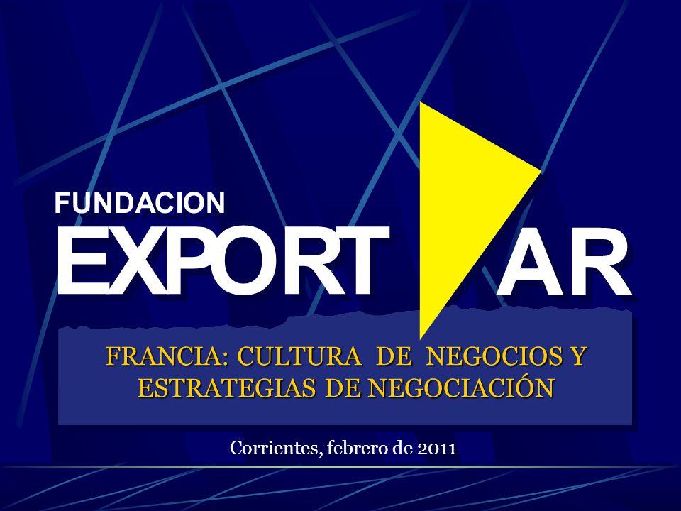FUNDACION EXPORT AR EXPORT AR FRANCIA: CULTURA DE NEGOCIOS Y ESTRATEGIAS DE NEGOCIACIÓN Corrientes, febrero de 2011