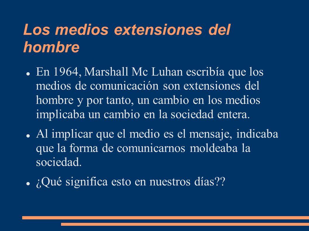 Los medios extensiones del hombre En 1964, Marshall Mc Luhan escribía que los medios de comunicación son extensiones del hombre y por tanto, un cambio
