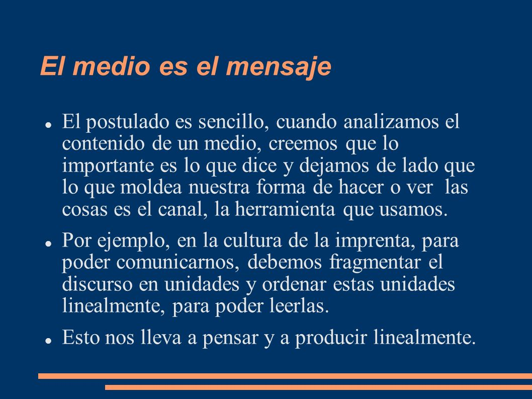 El medio es el mensaje El postulado es sencillo, cuando analizamos el contenido de un medio, creemos que lo importante es lo que dice y dejamos de lad