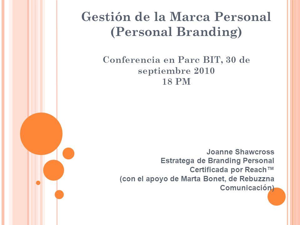 Gestión de la Marca Personal (Personal Branding) Conferencia en Parc BIT, 30 de septiembre 2010 18 PM Joanne Shawcross Estratega de Branding Personal Certificada por Reach (con el apoyo de Marta Bonet, de Rebuzzna Comunicación)