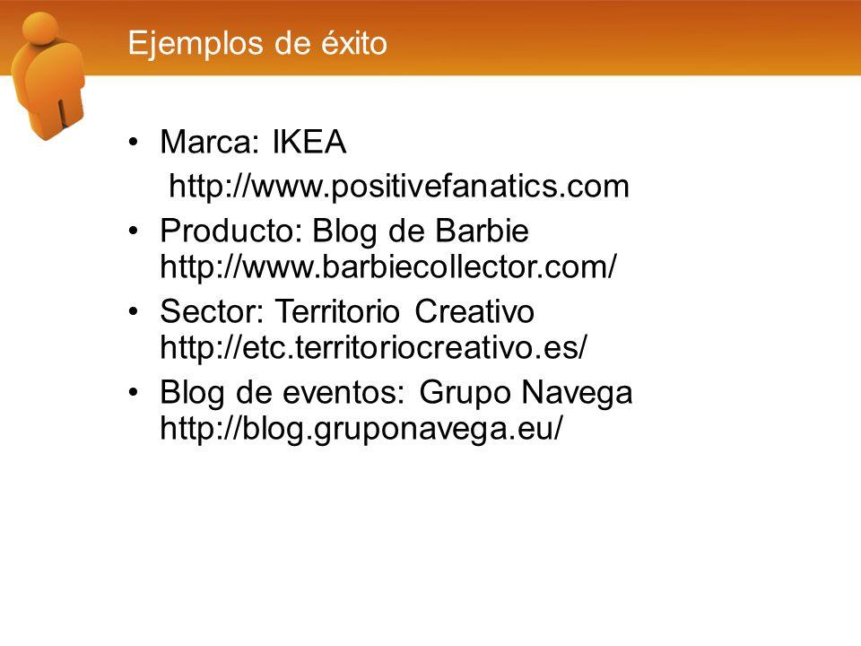 Ejemplos de éxito Marca: IKEA http://www.positivefanatics.com Producto: Blog de Barbie http://www.barbiecollector.com/ Sector: Territorio Creativo http://etc.territoriocreativo.es/ Blog de eventos: Grupo Navega http://blog.gruponavega.eu/