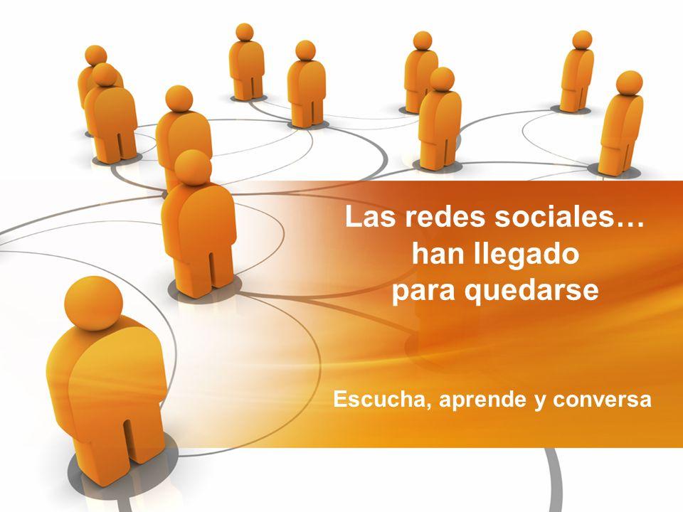 Las redes sociales… han llegado para quedarse Escucha, aprende y conversa