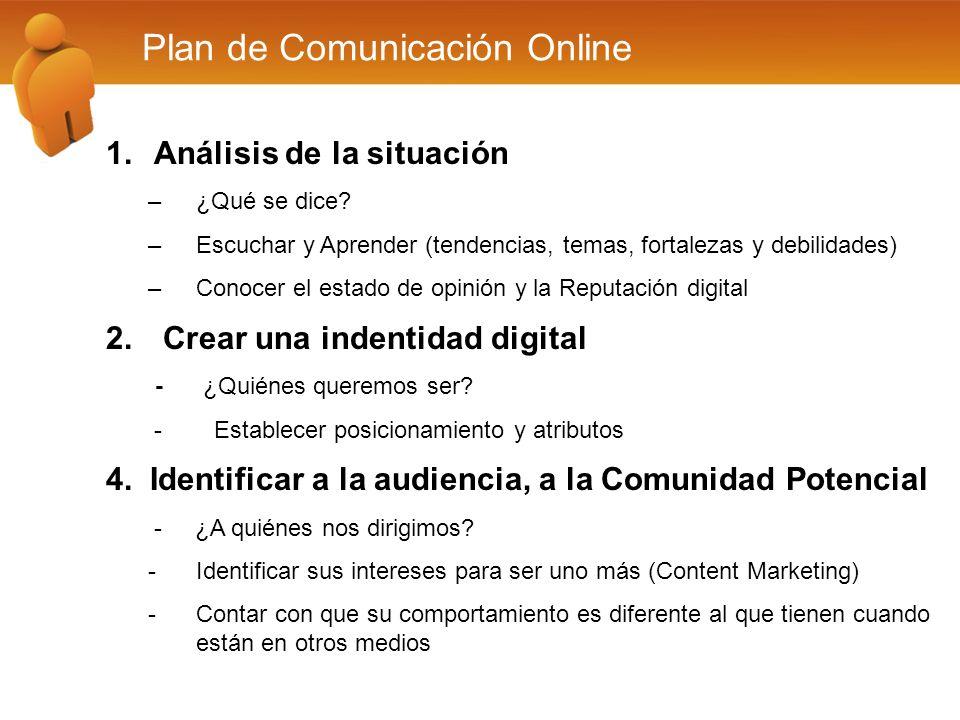 Plan de Comunicación Online 1.Análisis de la situación –¿Qué se dice? –Escuchar y Aprender (tendencias, temas, fortalezas y debilidades) –Conocer el e