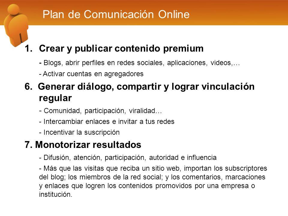 Plan de Comunicación Online 1.Crear y publicar contenido premium - Blogs, abrir perfiles en redes sociales, aplicaciones, videos,… - Activar cuentas en agregadores 6.