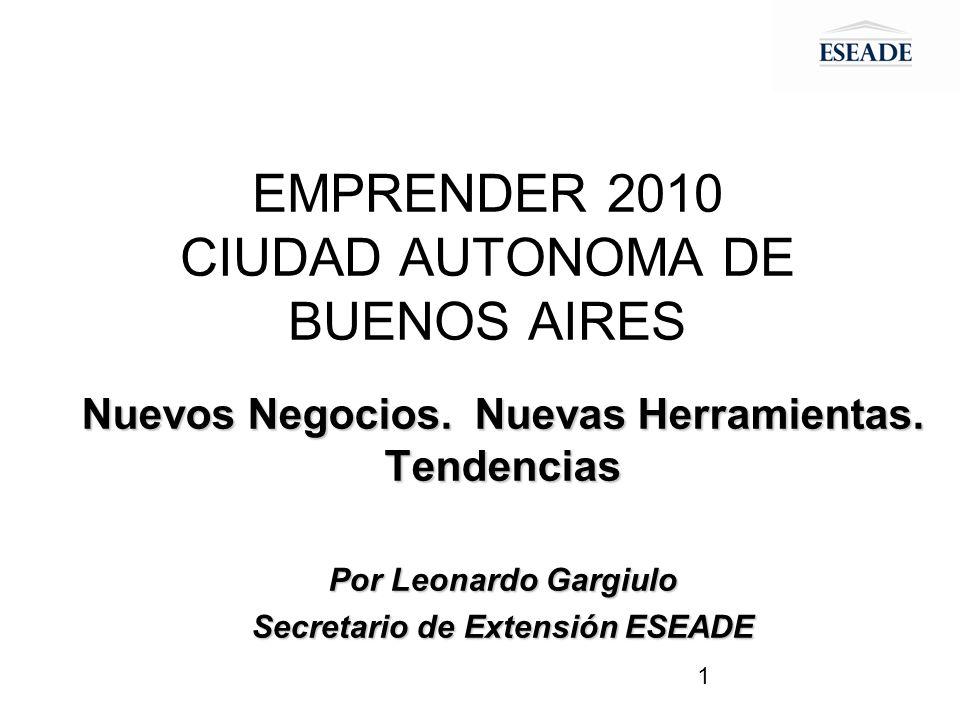 1 EMPRENDER 2010 CIUDAD AUTONOMA DE BUENOS AIRES Nuevos Negocios. Nuevas Herramientas. Tendencias Por Leonardo Gargiulo Secretario de Extensión ESEADE