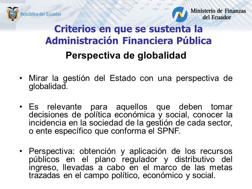 Criterios en que se sustenta la Administración Financiera Pública Perspectiva de globalidad Mirar la gestión del Estado con una perspectiva de globalidad.