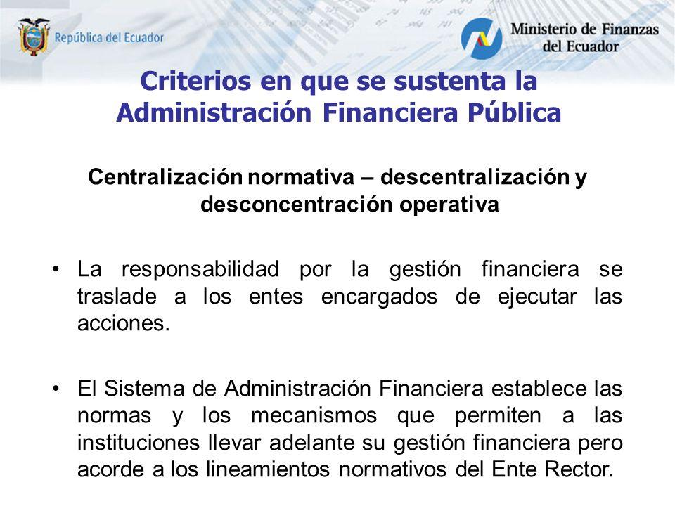Criterios en que se sustenta la Administración Financiera Pública Centralización normativa – descentralización y desconcentración operativa La responsabilidad por la gestión financiera se traslade a los entes encargados de ejecutar las acciones.