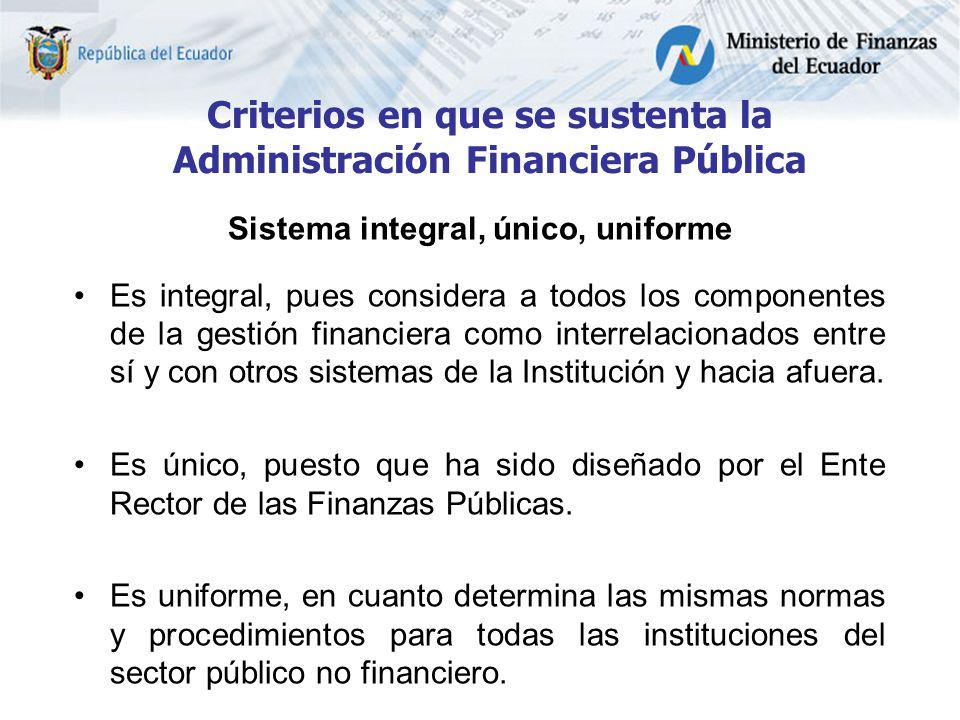 Criterios en que se sustenta la Administración Financiera Pública Sistema integral, único, uniforme Es integral, pues considera a todos los componentes de la gestión financiera como interrelacionados entre sí y con otros sistemas de la Institución y hacia afuera.