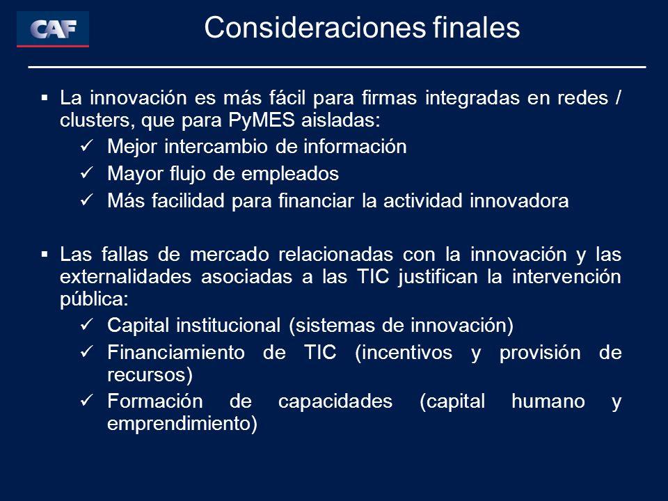 La innovación es más fácil para firmas integradas en redes / clusters, que para PyMES aisladas: Mejor intercambio de información Mayor flujo de empleados Más facilidad para financiar la actividad innovadora Las fallas de mercado relacionadas con la innovación y las externalidades asociadas a las TIC justifican la intervención pública: Capital institucional (sistemas de innovación) Financiamiento de TIC (incentivos y provisión de recursos) Formación de capacidades (capital humano y emprendimiento) Consideraciones finales