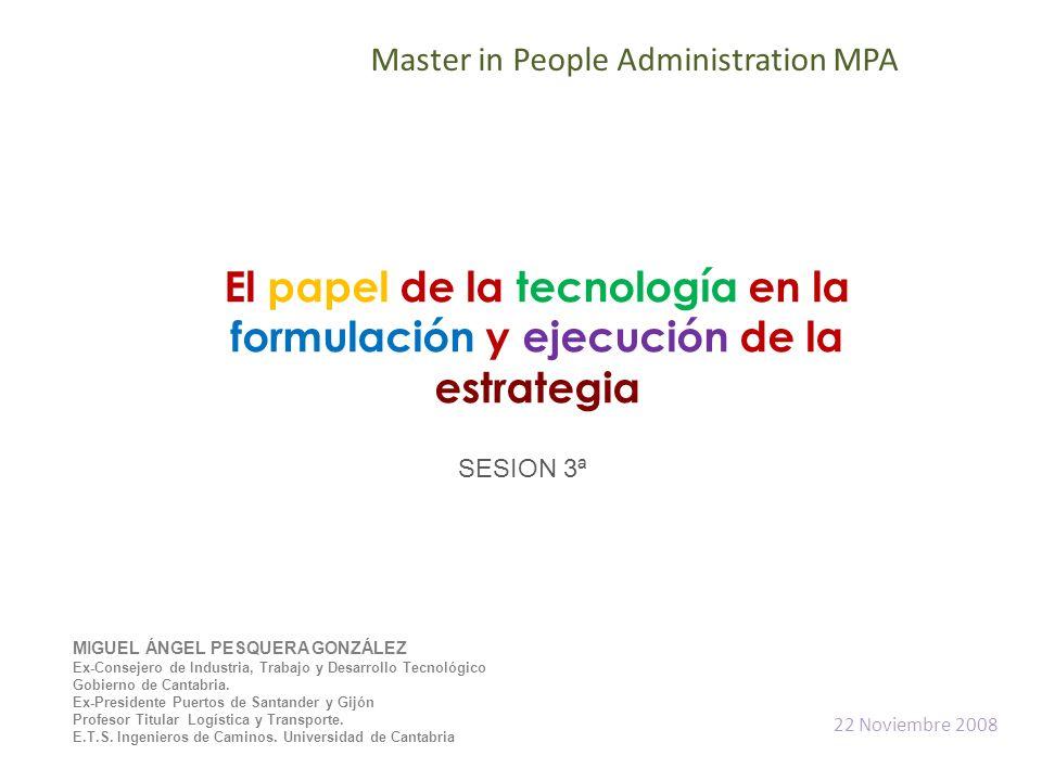 El papel de la tecnología en la formulación y ejecución de la estrategia Master in People Administration MPA MIGUEL ÁNGEL PESQUERA GONZÁLEZ Ex-Consejero de Industria, Trabajo y Desarrollo Tecnológico Gobierno de Cantabria.