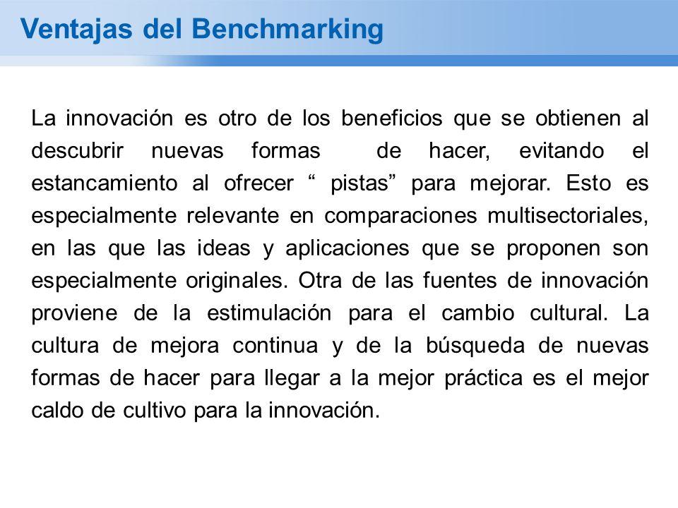 Ventajas del Benchmarking La innovación es otro de los beneficios que se obtienen al descubrir nuevas formas de hacer, evitando el estancamiento al ofrecer pistas para mejorar.