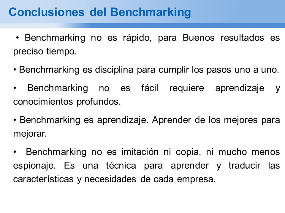 Conclusiones del Benchmarking Benchmarking no es rápido, para Buenos resultados es preciso tiempo. Benchmarking es disciplina para cumplir los pasos u