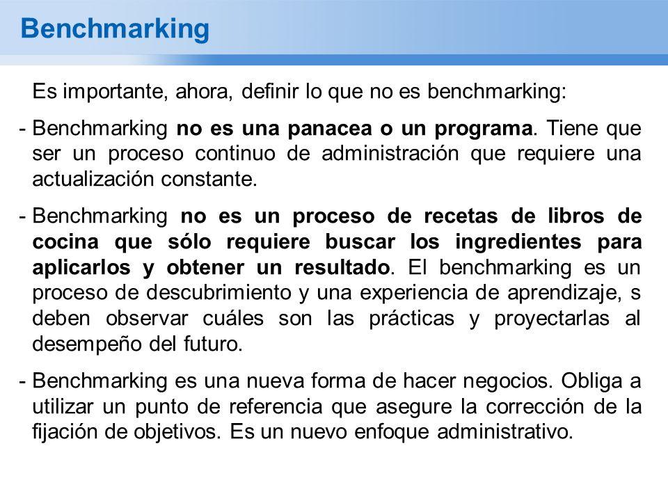 Benchmarking Es importante, ahora, definir lo que no es benchmarking: -Benchmarking no es una panacea o un programa. Tiene que ser un proceso continuo