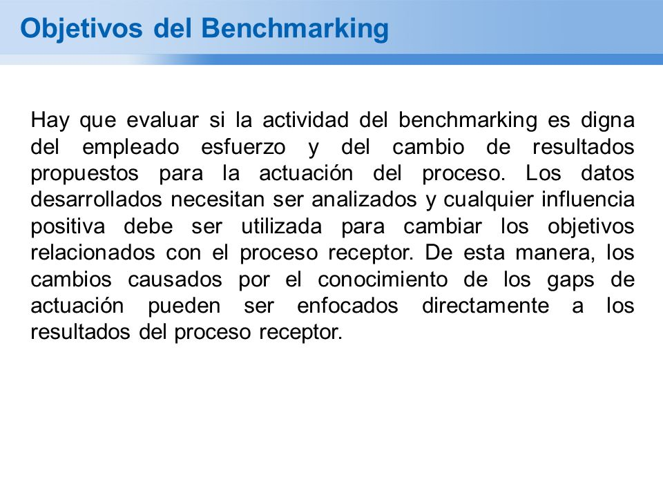 Objetivos del Benchmarking Hay que evaluar si la actividad del benchmarking es digna del empleado esfuerzo y del cambio de resultados propuestos para la actuación del proceso.