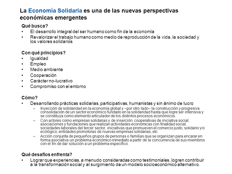 La Economía Solidaria es una de las nuevas perspectivas económicas emergentes Qué busca? El desarrollo integral del ser humano como fin de la economía