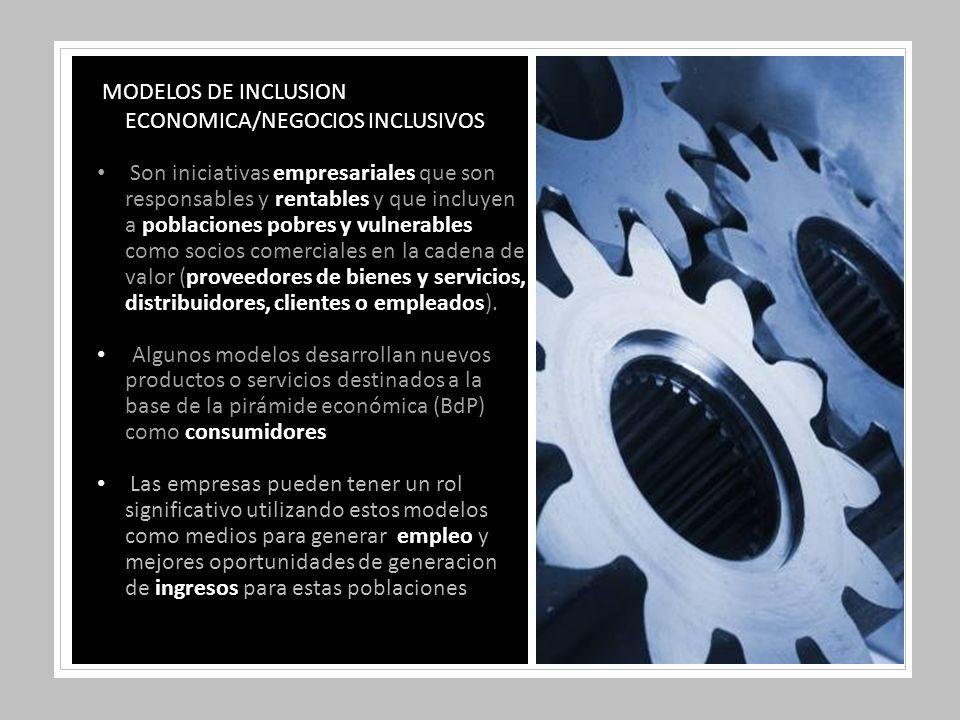 MODELOS DE INCLUSION ECONOMICA/NEGOCIOS INCLUSIVOS Son iniciativas empresariales que son responsables y rentables y que incluyen a poblaciones pobres y vulnerables como socios comerciales en la cadena de valor (proveedores de bienes y servicios, distribuidores, clientes o empleados).