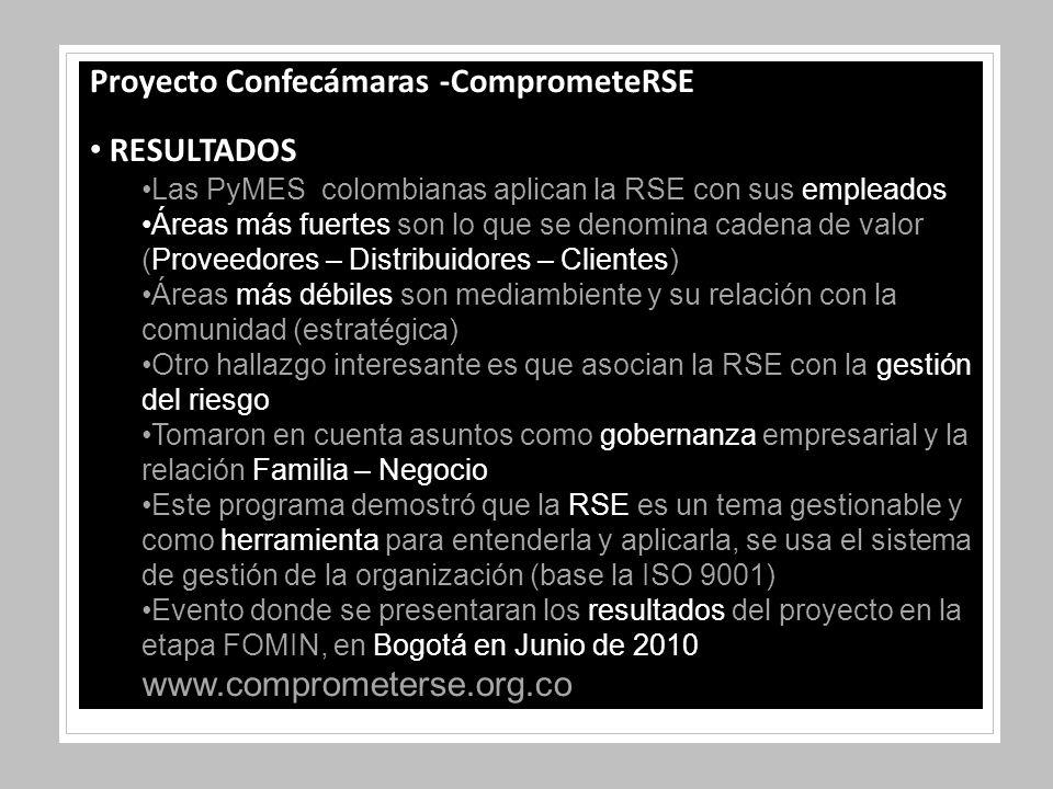 Proyecto Confecámaras -ComprometeRSE RESULTADOS Las PyMES colombianas aplican la RSE con sus empleados Áreas más fuertes son lo que se denomina cadena de valor (Proveedores – Distribuidores – Clientes) Áreas más débiles son mediambiente y su relación con la comunidad (estratégica) Otro hallazgo interesante es que asocian la RSE con la gestión del riesgo Tomaron en cuenta asuntos como gobernanza empresarial y la relación Familia – Negocio Este programa demostró que la RSE es un tema gestionable y como herramienta para entenderla y aplicarla, se usa el sistema de gestión de la organización (base la ISO 9001) Evento donde se presentaran los resultados del proyecto en la etapa FOMIN, en Bogotá en Junio de 2010 www.comprometerse.org.co