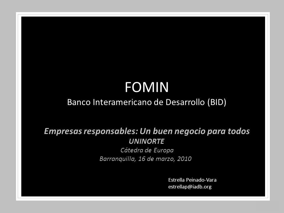 Estrella Peinado-Vara estrellap@iadb.org Empresas responsables: Un buen negocio para todos UNINORTE Cátedra de Europa Barranquilla, 16 de marzo, 2010 FOMIN Banco Interamericano de Desarrollo (BID)