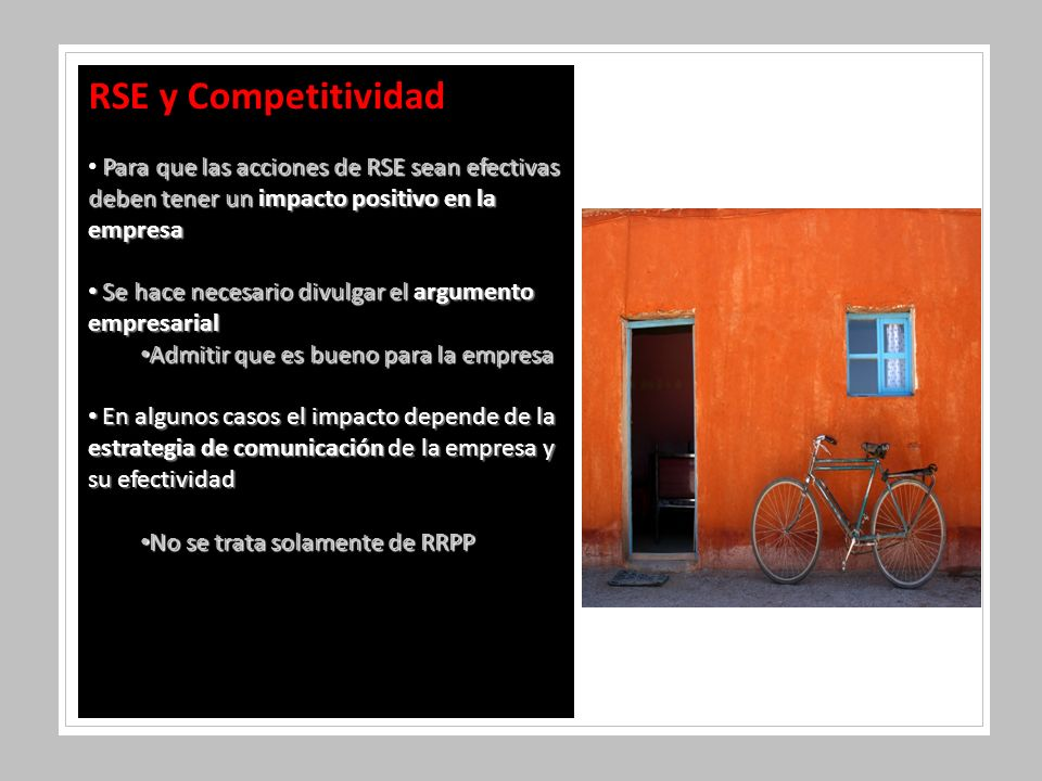 RSE y Competitividad Para que las acciones de RSE sean efectivas deben tener un impacto positivo en la empresa Se hace necesario divulgar el argumento empresarial Se hace necesario divulgar el argumento empresarial Admitir que es bueno para la empresa Admitir que es bueno para la empresa En algunos casos el impacto depende de la estrategia de comunicación de la empresa y su efectividad En algunos casos el impacto depende de la estrategia de comunicación de la empresa y su efectividad No se trata solamente de RRPP No se trata solamente de RRPP