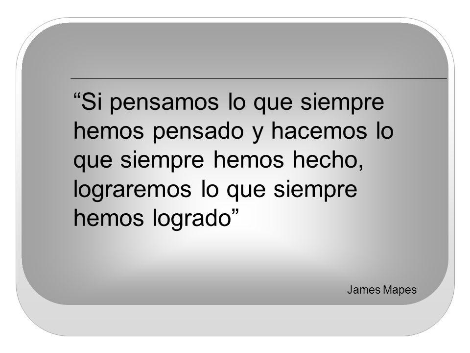 Si pensamos lo que siempre hemos pensado y hacemos lo que siempre hemos hecho, lograremos lo que siempre hemos logrado James Mapes