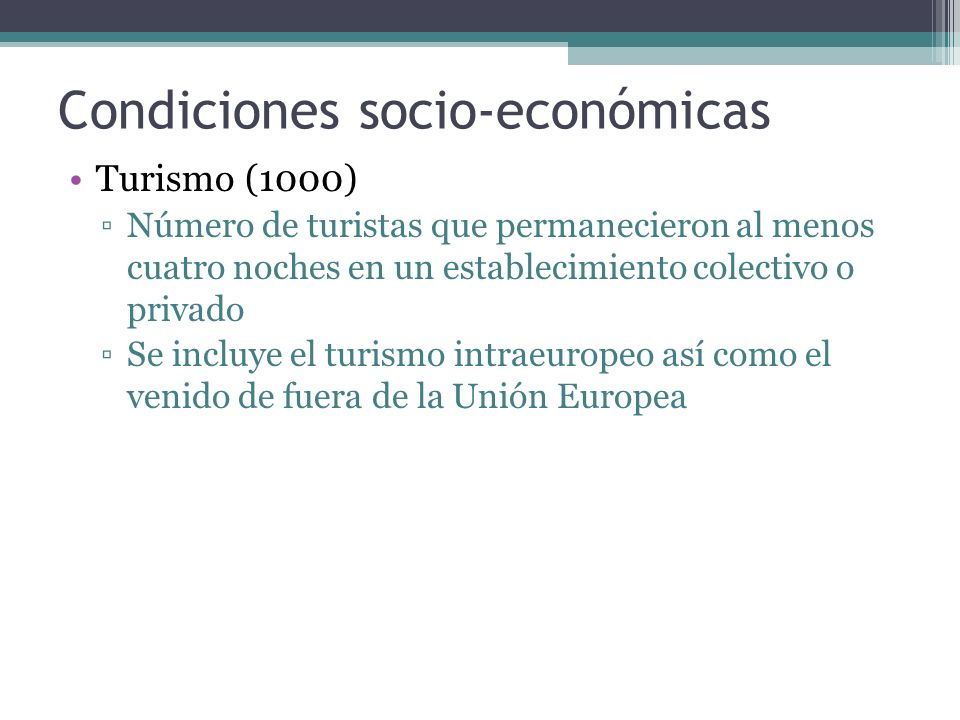 Condiciones socio-económicas Turismo (1000) Número de turistas que permanecieron al menos cuatro noches en un establecimiento colectivo o privado Se incluye el turismo intraeuropeo así como el venido de fuera de la Unión Europea