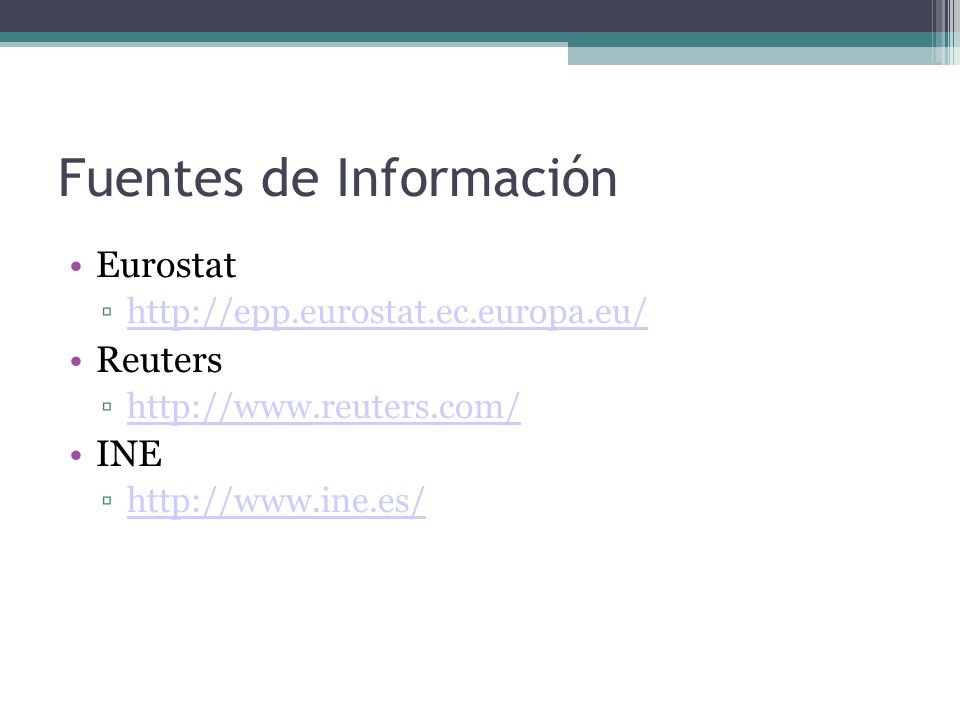 Fuentes de Información Eurostat http://epp.eurostat.ec.europa.eu/ Reuters http://www.reuters.com/ INE http://www.ine.es/