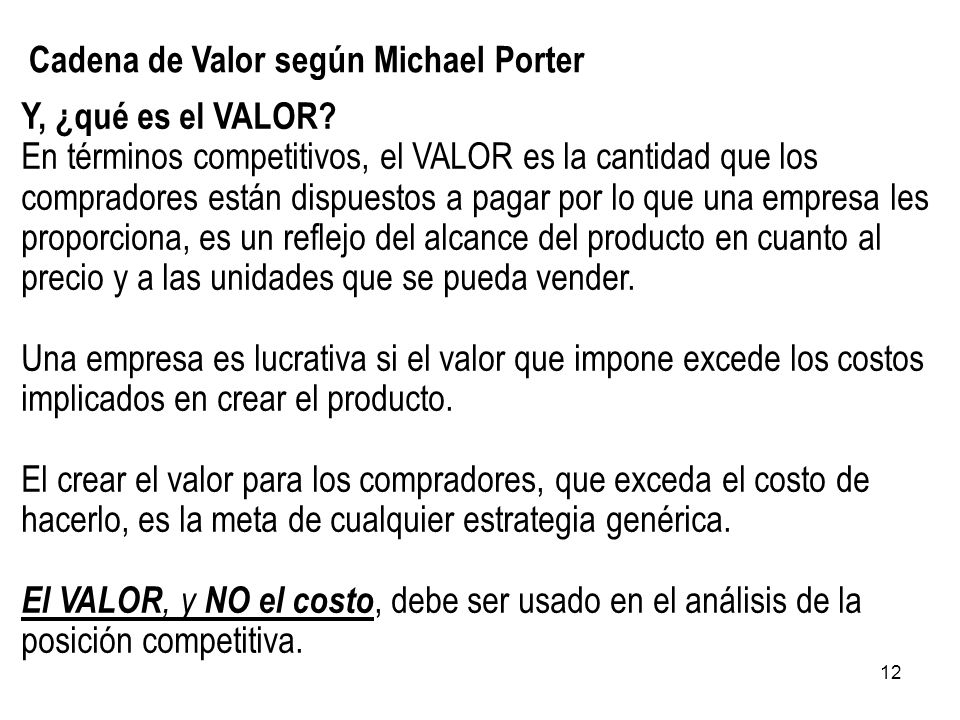 12 Cadena de Valor según Michael Porter Y, ¿qué es el VALOR? En términos competitivos, el VALOR es la cantidad que los compradores están dispuestos a