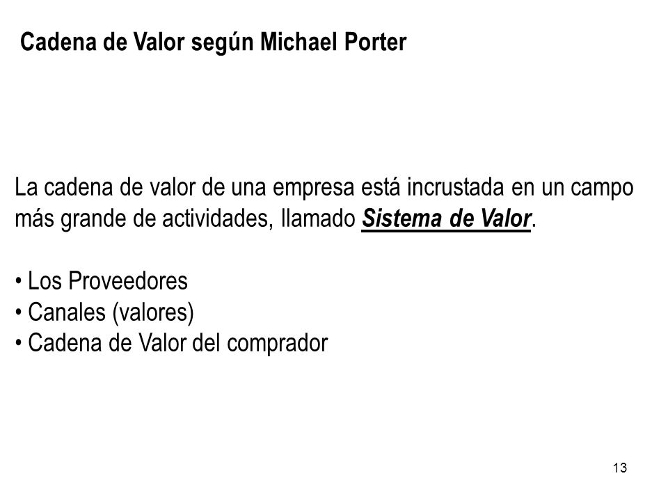 13 Cadena de Valor según Michael Porter La cadena de valor de una empresa está incrustada en un campo más grande de actividades, llamado Sistema de Va