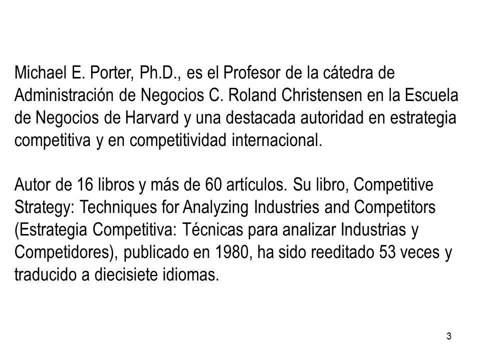 3 Michael E. Porter, Ph.D., es el Profesor de la cátedra de Administración de Negocios C. Roland Christensen en la Escuela de Negocios de Harvard y un