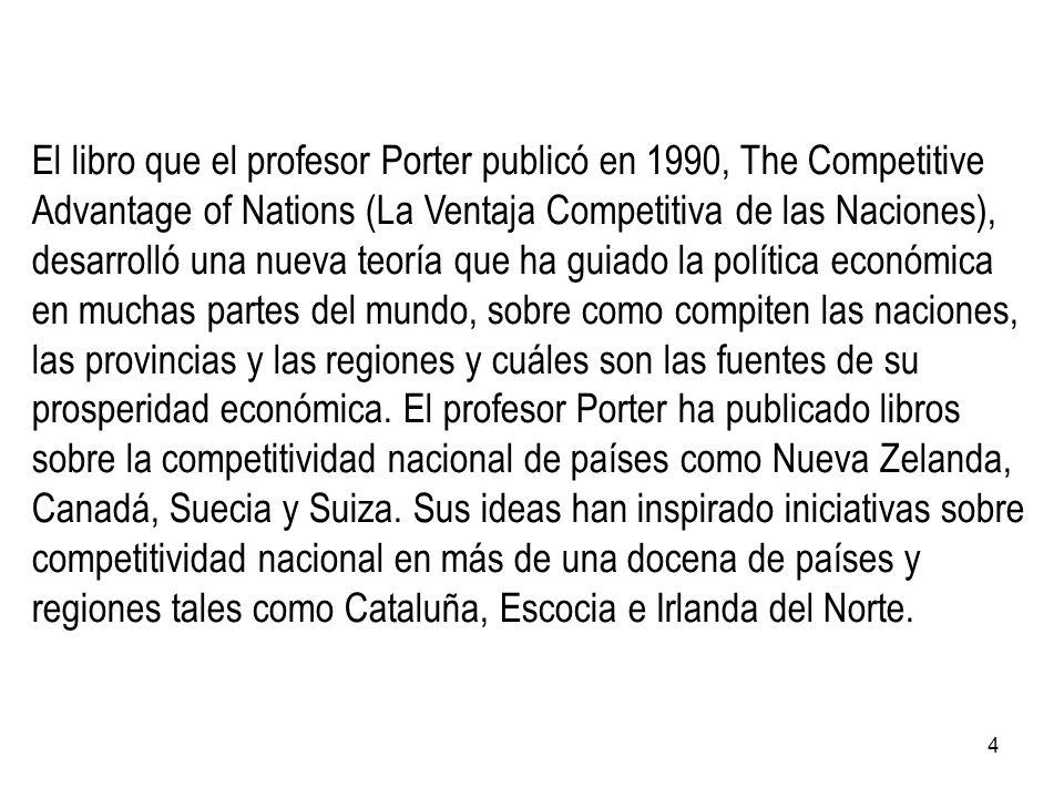 4 El libro que el profesor Porter publicó en 1990, The Competitive Advantage of Nations (La Ventaja Competitiva de las Naciones), desarrolló una nueva