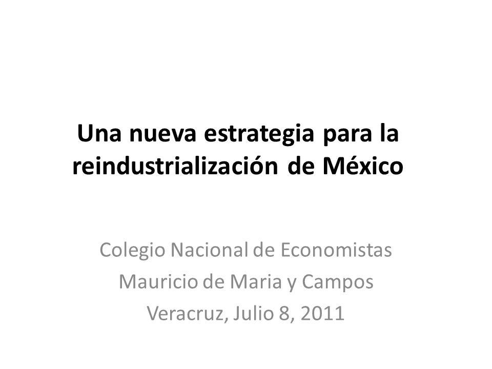 Una nueva estrategia para la reindustrialización de México Colegio Nacional de Economistas Mauricio de Maria y Campos Veracruz, Julio 8, 2011