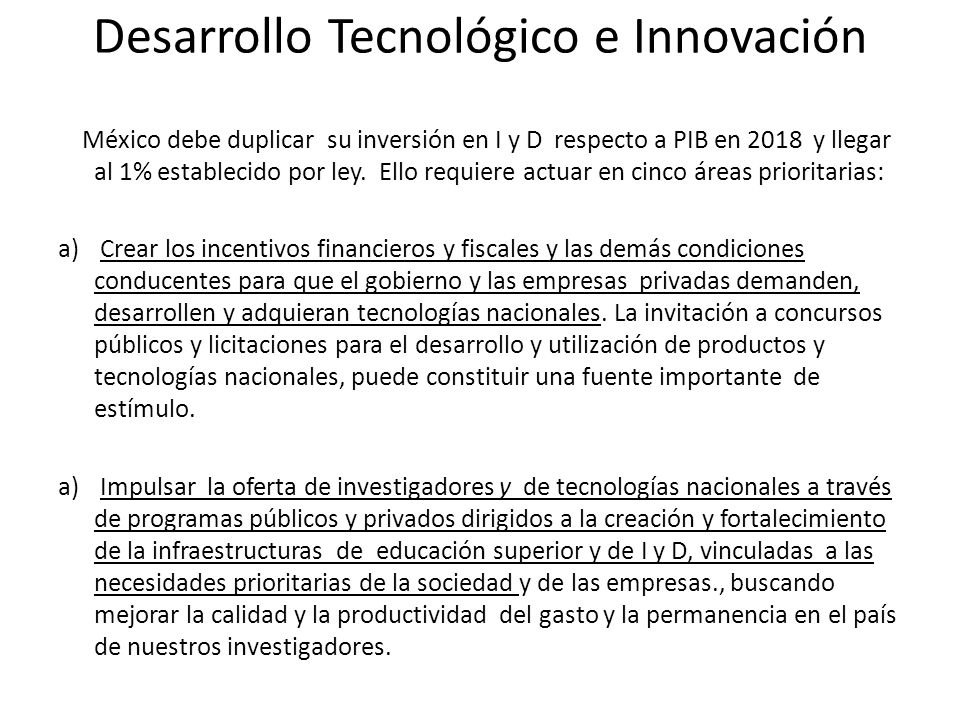 Desarrollo Tecnológico e Innovación México debe duplicar su inversión en I y D respecto a PIB en 2018 y llegar al 1% establecido por ley. Ello requier