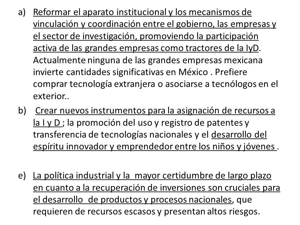 a)Reformar el aparato institucional y los mecanismos de vinculación y coordinación entre el gobierno, las empresas y el sector de investigación, promoviendo la participación activa de las grandes empresas como tractores de la IyD.
