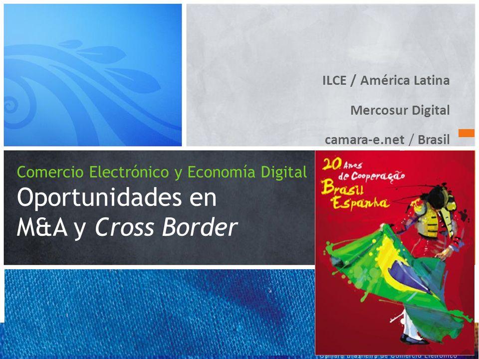ILCE / América Latina Mercosur Digital camara-e.net / Brasil Comercio Electrónico y Economía Digital Oportunidades en M&A y Cross Border 2