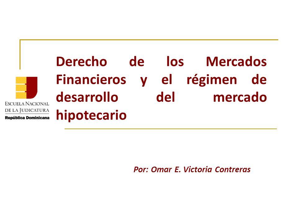 Derecho de los Mercados Financieros y el régimen de desarrollo del mercado hipotecario Por: Omar E. Victoria Contreras