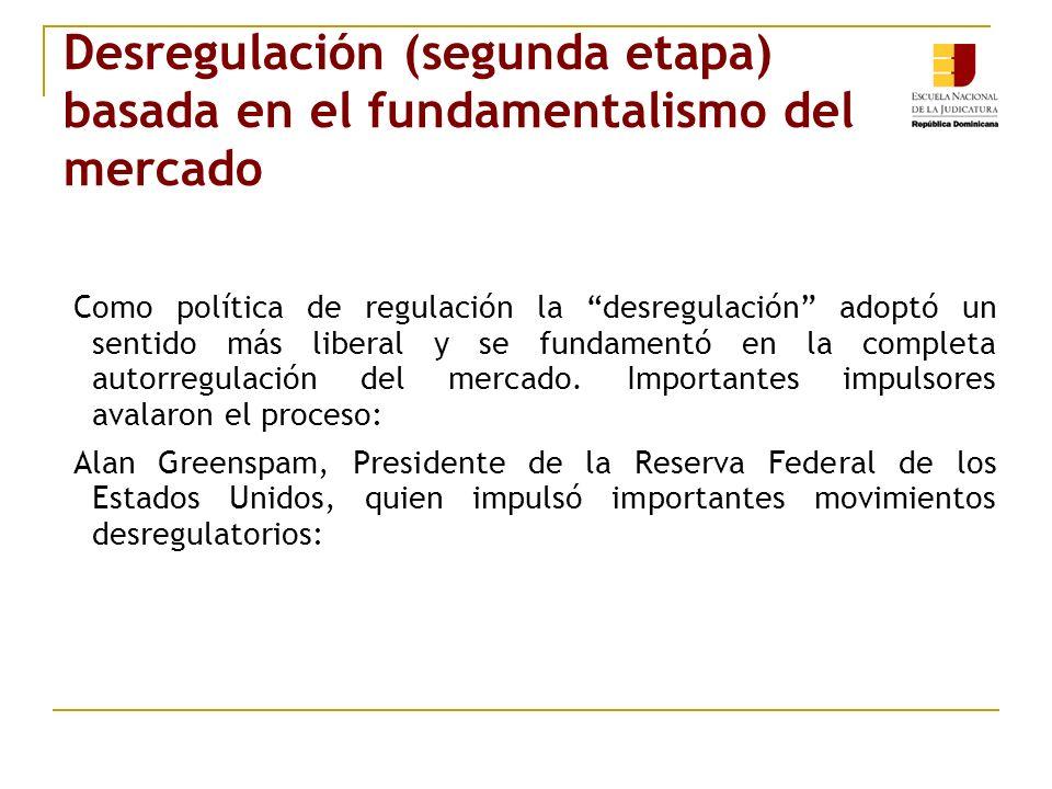 Desregulación (segunda etapa) basada en el fundamentalismo del mercado Como política de regulación la desregulación adoptó un sentido más liberal y se fundamentó en la completa autorregulación del mercado.