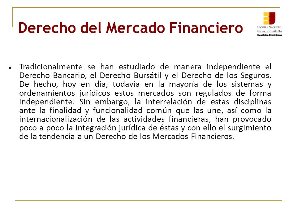 Derecho del Mercado Financiero Tradicionalmente se han estudiado de manera independiente el Derecho Bancario, el Derecho Bursátil y el Derecho de los