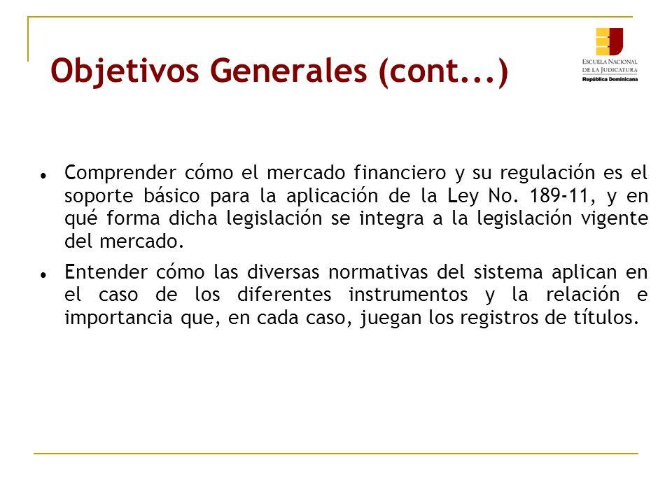 Objetivos Generales (cont...) Comprender cómo el mercado financiero y su regulación es el soporte básico para la aplicación de la Ley No. 189-11, y en
