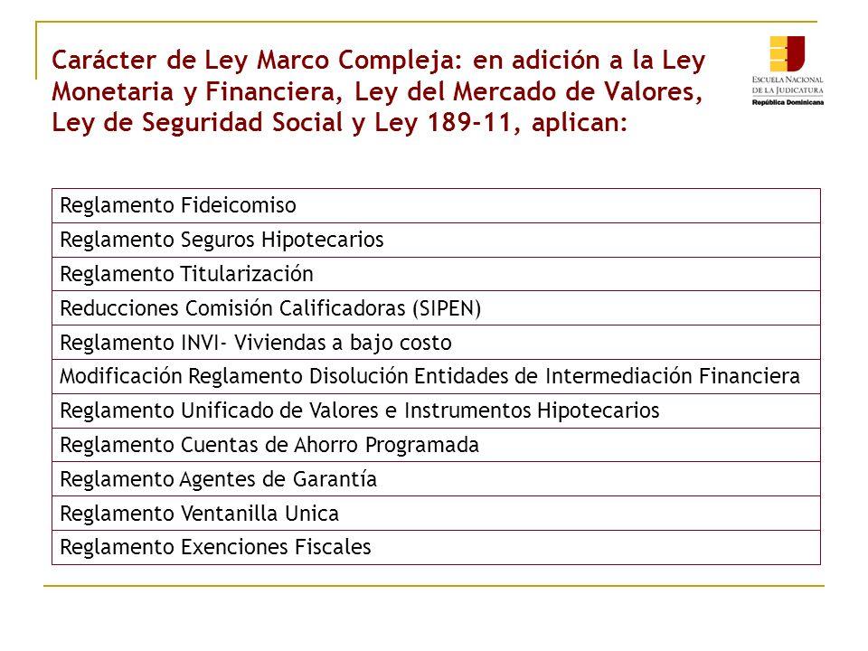 Carácter de Ley Marco Compleja: en adición a la Ley Monetaria y Financiera, Ley del Mercado de Valores, Ley de Seguridad Social y Ley 189-11, aplican: Reglamento Fideicomiso Reglamento Seguros Hipotecarios Reglamento Titularización Reducciones Comisión Calificadoras (SIPEN) Reglamento INVI- Viviendas a bajo costo Modificación Reglamento Disolución Entidades de Intermediación Financiera Reglamento Unificado de Valores e Instrumentos Hipotecarios Reglamento Cuentas de Ahorro Programada Reglamento Agentes de Garantía Reglamento Ventanilla Unica Reglamento Exenciones Fiscales