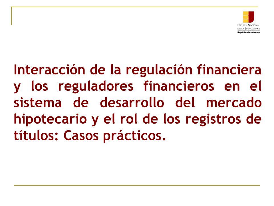 Interacción de la regulación financiera y los reguladores financieros en el sistema de desarrollo del mercado hipotecario y el rol de los registros de títulos: Casos prácticos.