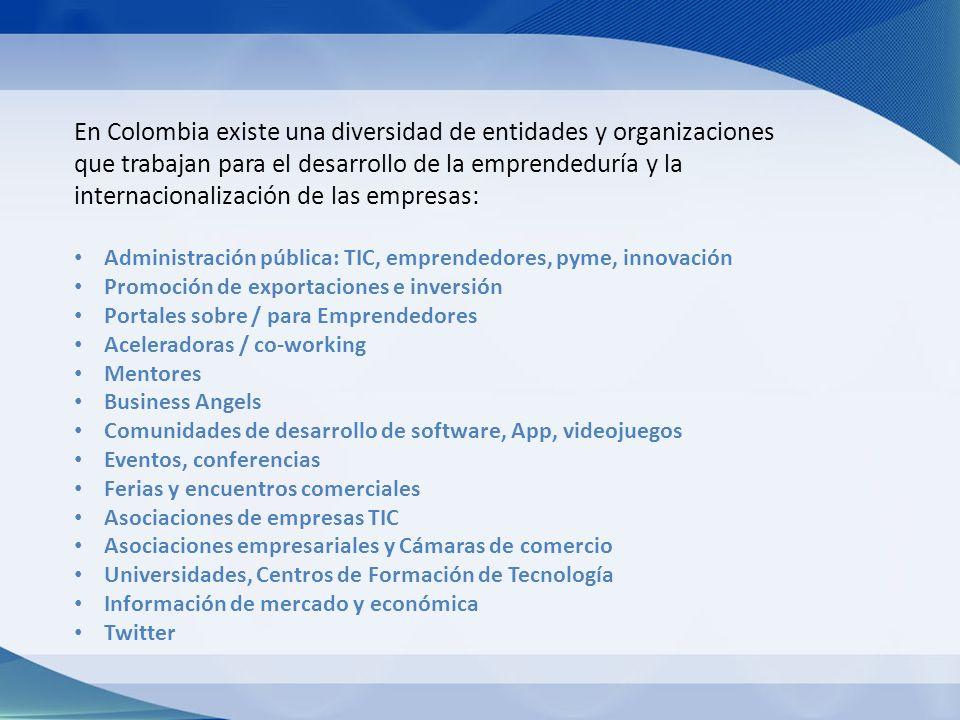 En Colombia existe una diversidad de entidades y organizaciones que trabajan para el desarrollo de la emprendeduría y la internacionalización de las empresas: Administración pública: TIC, emprendedores, pyme, innovación Promoción de exportaciones e inversión Portales sobre / para Emprendedores Aceleradoras / co-working Mentores Business Angels Comunidades de desarrollo de software, App, videojuegos Eventos, conferencias Ferias y encuentros comerciales Asociaciones de empresas TIC Asociaciones empresariales y Cámaras de comercio Universidades, Centros de Formación de Tecnología Información de mercado y económica Twitter