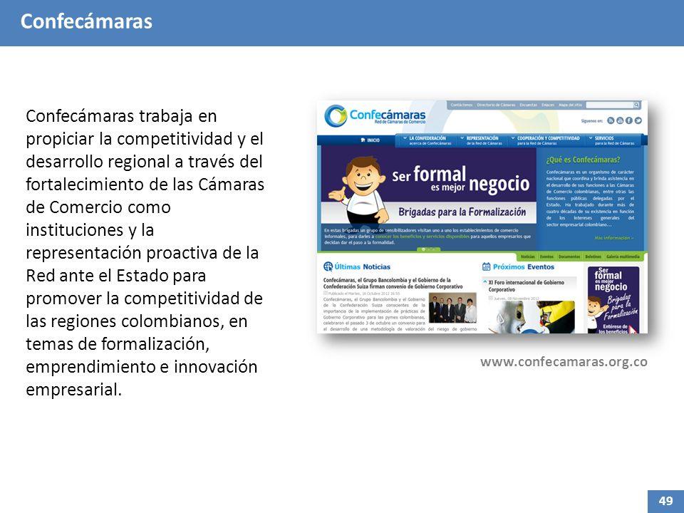 Confecámaras Confecámaras trabaja en propiciar la competitividad y el desarrollo regional a través del fortalecimiento de las Cámaras de Comercio como instituciones y la representación proactiva de la Red ante el Estado para promover la competitividad de las regiones colombianos, en temas de formalización, emprendimiento e innovación empresarial.