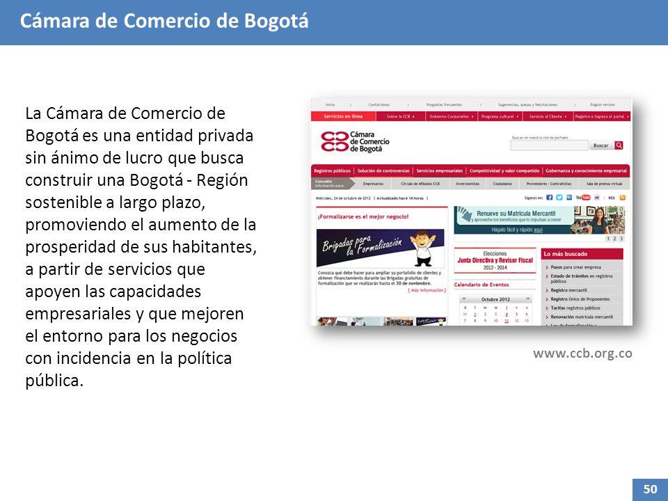 Cámara de Comercio de Bogotá La Cámara de Comercio de Bogotá es una entidad privada sin ánimo de lucro que busca construir una Bogotá - Región sostenible a largo plazo, promoviendo el aumento de la prosperidad de sus habitantes, a partir de servicios que apoyen las capacidades empresariales y que mejoren el entorno para los negocios con incidencia en la política pública.