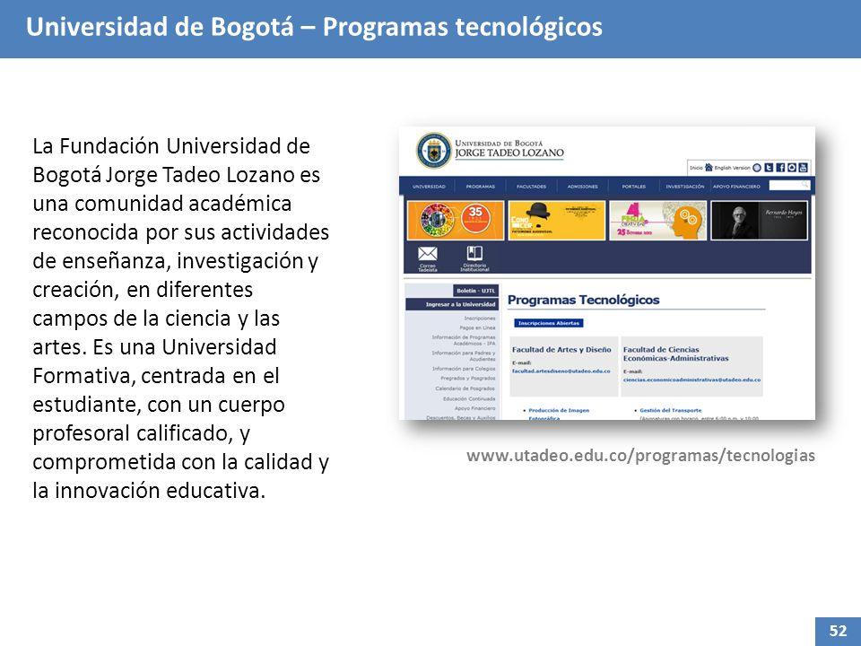 Universidad de Bogotá – Programas tecnológicos La Fundación Universidad de Bogotá Jorge Tadeo Lozano es una comunidad académica reconocida por sus actividades de enseñanza, investigación y creación, en diferentes campos de la ciencia y las artes.