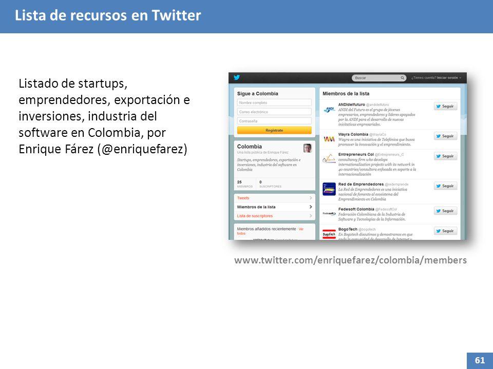 Listado de startups, emprendedores, exportación e inversiones, industria del software en Colombia, por Enrique Fárez (@enriquefarez) www.twitter.com/enriquefarez/colombia/members 61 Lista de recursos en Twitter