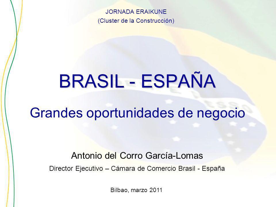 BRASIL - ESPAÑA Antonio del Corro García-Lomas Director Ejecutivo – Cámara de Comercio Brasil - España Bilbao, marzo 2011 JORNADA ERAIKUNE (Cluster de la Construcción) Grandes oportunidades de negocio