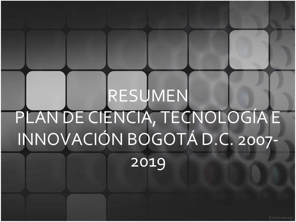 RESUMEN PLAN DE CIENCIA, TECNOLOGÍA E INNOVACIÓN BOGOTÁ D.C. 2007- 2019