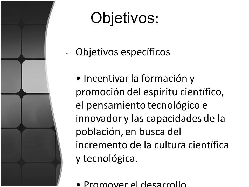Objetivos : Objetivos específicos Incentivar la formación y promoción del espíritu científico, el pensamiento tecnológico e innovador y las capacidade