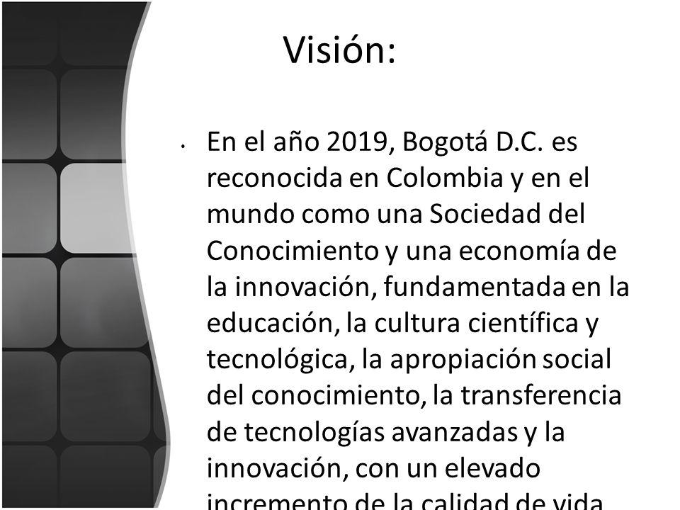 Visión: En el año 2019, Bogotá D.C. es reconocida en Colombia y en el mundo como una Sociedad del Conocimiento y una economía de la innovación, fundam