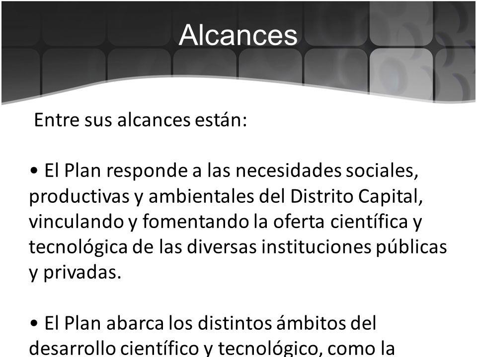 Objetivos : Objetivo general: Definir los programas y proyectos estratégicos para consolidar a Bogotá como una sociedad del conocimiento en la que las capacidades científicas, el desarrollo tecnológico y la innovación contribuyen al desarrollo social y económico de la ciudad, con criterios de inclusión y equidad.